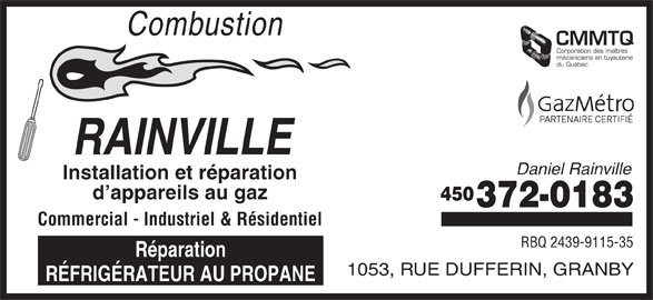 Combustion Rainville (450-372-0183) - Annonce illustrée======= - Combustion CMMTQ Corporation des maîtres mécaniciens en tuyauterie du Québec RAINVILLE Daniel Rainville Installation et réparation d appareils au gaz 450 372-0183 Commercial - Industriel & Résidentiel RBQ 2439-9115-35 Réparation 1053, RUE DUFFERIN, GRANBY RÉFRIGÉRATEUR AU PROPANE