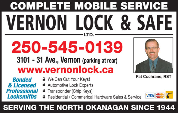 Vernon Lock & Safe Ltd (250-545-0139) - Display Ad - COMPLETE MOBILE SERVICE 250-545-0139 3101 - 31 Ave., Vernon (parking at rear) www.vernonlock.ca Pat Cochrane, RST We Can Cut Your Keys! Bonded & Licensed Transponder (Chip Keys) Professional Locksmiths Residential / Commerical Hardware Sales & Service SERVING THE NORTH OKANAGAN SINCE 1944 Automotive Lock Experts
