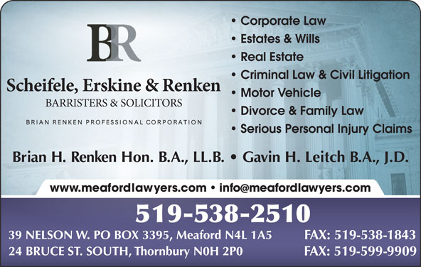 Scheifele Erskine & Renken (519-538-2510) - Display Ad - Corporate Law Estates & Wills Real Estate Criminal Law & Civil Litigation Motor Vehicle Divorce & Family Law Serious Personal Injury Claims Brian H. Renken Hon. B.A., LL.B.   Gavin H. Leitch B.A., J.D. www.meafordlawyers.com   infomeafordlawyers.com 519-538-2510 39 NELSON W. PO BOX 3395, Meaford N4L 1A5 FAX: 519-538-1843 24 BRUCE ST. SOUTH, Thornbury N0H 2P0 FAX: 519-599-9909
