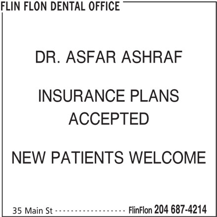 Flin Flon Dental Office (204-687-4214) - Display Ad - DR. ASFAR ASHRAF INSURANCE PLANS ACCEPTED NEW PATIENTS WELCOME ------------------ FlinFlon 204 687-4214 35 Main St FLIN FLON DENTAL OFFICE