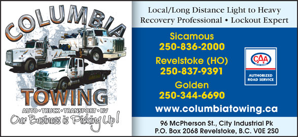 Columbia Towing Ltd (250-837-9391) - Display Ad - Local/Long Distance Light to Heavy P.O. Box 2068 Revelstoke, B.C. V0E 2S0 Revelstoke (HO) 250-837-9391 Golden www.columbiatowing.ca 96 McPherson St., City Industrial Pk Recovery Professional   Lockout ExpertRe Sicamous 250-836-2000 250-344-6690