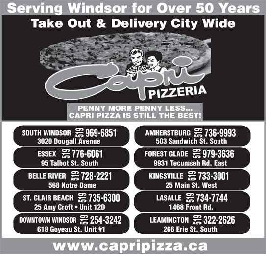 Capri Pizzeria & Bar-B-Q Restrnt (519-969-6851) - Annonce illustrée======= - Serving Windsor for Over 50 Years Take Out & Delivery City Wide 519 ST. CLAIR BEACH 25 Main St. West 735-6300 734-7744 519 LASALLE 519 DOWNT PENNY MORE PENNY LESS... CAPRI PIZZA IS STILL THE BEST! SOUTH WINDSOR 969-6851 736-9993 519 ESSEX 519 3020 Dougall Avenue 503 Sandwich St. South 776-6061 979-3636 519 FOREST GLADE 519568 Notre Dame 95 Talbot St. South 9931 Tecumseh Rd. East BELLE RIVER 728-2221 733-3001 519 KINGSVILLE 25 Amy Croft   Unit 12D 1468 Front Rd. OWN WINDSOR 254-3242 322-2626 519 LEAMINGTON 519 AMHERSTBURG 618 Goyeau St. Unit #1 266 Erie St. South www.capripizza.ca