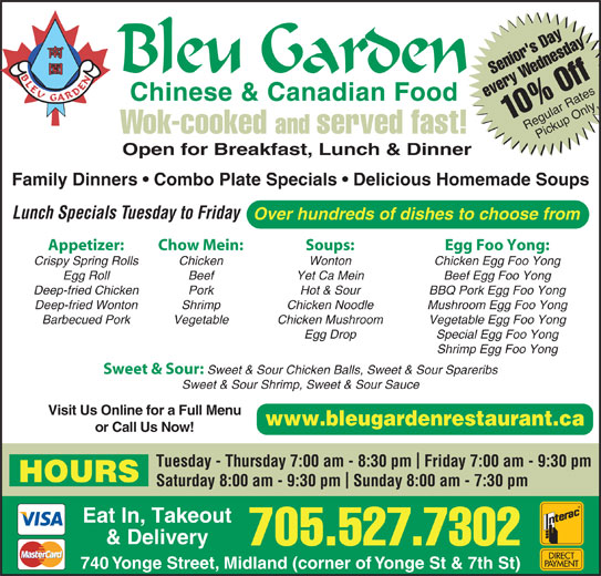 Bleu Garden (705-527-7302) - Annonce illustrée======= - Hot & Sour BBQ Pork Egg Foo Yong Deep-fried Wonton Shrimp Chicken Noodle Mushroom Egg Foo Yong Barbecued Pork Vegetable Chicken Mushroom Vegetable Egg Foo Yong Egg Drop Special Egg Foo Yong Shrimp Egg Foo Yong Sweet & Sour: Sweet & Sour Chicken Balls, Sweet & Sour Spareribs Sweet & Sour Shrimp, Sweet & Sour Sauce Visit Us Online for a Full Menu www.bleugardenrestaurant.ca or Call Us Now! Tuesday - Thursday 7:00 am - 8:30 pm  Friday 7:00 am - 9:30 pm HOURS Saturday 8:00 am - 9:30 pm  Sunday 8:00 am - 7:30 pm Eat In, Takeout & Delivery 705.527.7302 740 Yonge Street, Midland (corner of Yonge St & 7th St) Senior's DayWednesday1 every 0% Off Regular RatesPickup Only Wok-cooked and served fast! Open for Breakfast, Lunch & Dinner Family Dinners   Combo Plate Specials   Delicious Homemade Soups Lunch Specials Tuesday to Friday Over hundreds of dishes to choose from Appetizer: Chow Mein: Soups: Egg Foo Yong: Crispy Spring Rolls Chicken Wonton Chicken Egg Foo Yong Egg Roll Beef Yet Ca Mein Beef Egg Foo Yong Deep-fried Chicken Pork