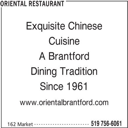 Oriental Restaurant (519-756-6061) - Display Ad - Exquisite Chinese Cuisine A Brantford Dining Tradition Since 1961 www.orientalbrantford.com ------------------------ 519 756-6061 162 Market ORIENTAL RESTAURANT