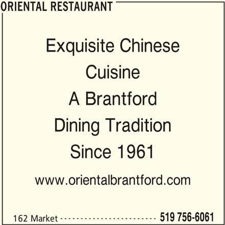 Oriental Restaurant (519-756-6061) - Display Ad - ORIENTAL RESTAURANT Exquisite Chinese Cuisine A Brantford Dining Tradition Since 1961 www.orientalbrantford.com ------------------------ 519 756-6061 162 Market ORIENTAL RESTAURANT