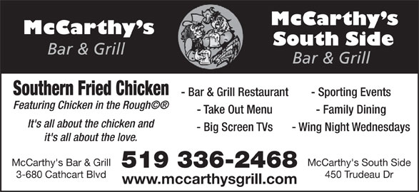 McCarthy's Bar & Grill (519-336-2468) - Annonce illustrée======= - 3-680 Cathcart Blvd 450 Trudeau Dr www.mccarthysgrill.com Southern Fried Chicken - Bar & Grill Restaurant - Sporting Events Featuring Chicken in the Rough' - Take Out Menu - Family Dining It's all about the chicken and - Big Screen TVs - Wing Night Wednesdays it's all about the love. McCarthy's Bar & Grill McCarthy's South Side 519 336-2468