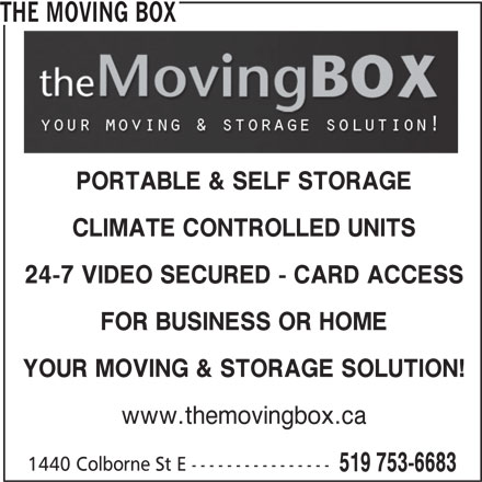 The Moving Box (519-753-6683) - Display Ad - THE MOVING BOX PORTABLE & SELF STORAGE 24-7 VIDEO SECURED - CARD ACCESS FOR BUSINESS OR HOME YOUR MOVING & STORAGE SOLUTION! www.themovingbox.ca 1440 Colborne St E ---------------- CLIMATE CONTROLLED UNITS 519 753-6683