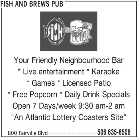 "Fish And Brews Pub (506-635-8506) - Display Ad - * Games * Licensed Patio * Free Popcorn * Daily Drink Specials Open 7 Days/week 9:30 am-2 am ""An Atlantic Lottery Coasters Site"" ------------------- 506 635-8506 800 Fairville Blvd FISH AND BREWS PUB REWS PUB Your Friendly Neighbourhood Barendly Neighbourhoo * Live entertainment * Karaoke"