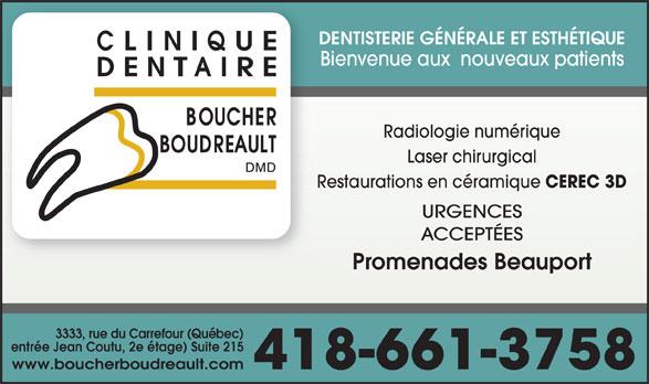 Clinique Dentaire Boucher Boudreault (418-661-3758) - Annonce illustrée======= - DENTISTERIE GÉNÉRALE ET ESTHÉTIQUE Bienvenue aux  nouveaux patients Radiologie numérique Laser chirurgical Restaurations en céramique CEREC 3D URGENCES ACCEPTÉES Promenades Beauport 3333, rue du Carrefour (Québec) (entrée Jean Coutu, 2e étage) Suite 215 www.boucherboudreault.com 418-661-3758