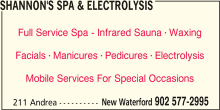 Shannon's Spa & Electrolysis (902-577-2995) - Display Ad - SHANNON'S SPA & ELECTROLYSIS Full Service Spa - Infrared Sauna  Waxing  Facials  Manicures  Pedicures  Electrolysis Mobile Services For Special Occasions New Waterford 902 577-2995 211 Andrea ----------