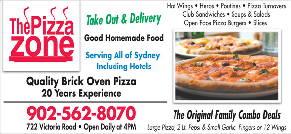 Pizza Zone (902-562-8070) - Annonce illustrée======= - Hot Wings   Heros   Poutines   Pizza Turnovers Club Sandwiches   Soups & Salads Take Out & Delivery Open Face Pizza Burgers   Slices Good Homemade Food Serving All of Sydney Including Hotels Quality Brick Oven Pizza 20 Years Experience The Original Family Combo Deals 902-562-8070 722 Victoria Road   Open Daily at 4PM Large Pizza, 2 Lt. Pepsi & Small Garlic  Fingers or 12 Wings