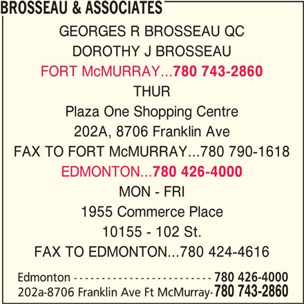 Brosseau & Associates (780-743-2860) - Display Ad - GEORGES R BROSSEAU QC BROSSEAU & ASSOCIATES DOROTHY J BROSSEAU FORT McMURRAY... 780 743-2860 THUR Plaza One Shopping Centre 202A, 8706 Franklin Ave FAX TO FORT McMURRAY...780 790-1618 EDMONTON... 780 426-4000 MON - FRI 1955 Commerce Place 10155 - 102 St. FAX TO EDMONTON...780 424-4616 Edmonton ------------------------- 780 426-4000 202a-8706 Franklin Ave Ft McMurray- 780 743-2860