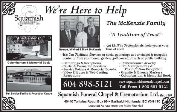 Squamish Funeral Chapel & Crematorium Ltd (604-898-5121) - Display Ad - We re Here to Help The McKenzie Family The Gardens - Let Us, The Professionals, help you at your time of need. George, Mildred & Mark McKenzie - We Can Facilitate Services or social gatherings at our chapel & reception centre or from your home, garden, golf course, church or public building. Columbarium & Memorial Book 604 898-5121 Full Service Facility & Reception Centre Squamish Funeral Chapel & Crematorium Ltd. Est. 1967 40440 Tantalus Road, Box 99   Garibaldi Highlands, BC V0N 1T0 Located Across from the Main Fire Hall