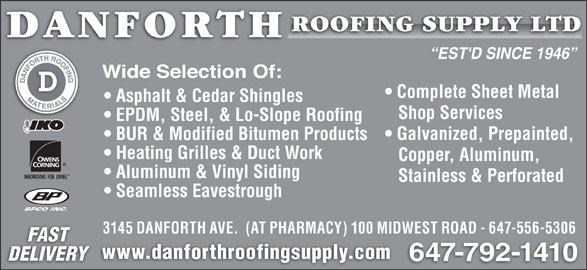 Danforth Roofing Supply Ltd (416-699-7127) - Display Ad - EST'D SINCE 1946 Complete Sheet Metal Asphalt & Cedar Shingles Shop Services EPDM, Steel, & Lo-Slope Roofing Galvanized, Prepainted, BUR & Modified Bitumen Products Heating Grilles & Duct Work Copper, Aluminum, Aluminum & Vinyl Siding Stainless & Perforated Seamless Eavestrough BPCO INC. 3145 DANFORTH AVE.  (AT PHARMACY) 100 MIDWEST ROAD - 647-556-5306 FAST www.danforthroofingsupply.com DELIVERY 647-792-1410 EST'D SINCE 1946 Complete Sheet Metal Asphalt & Cedar Shingles Shop Services EPDM, Steel, & Lo-Slope Roofing Galvanized, Prepainted, BUR & Modified Bitumen Products Heating Grilles & Duct Work Copper, Aluminum, Aluminum & Vinyl Siding Stainless & Perforated Seamless Eavestrough BPCO INC. 3145 DANFORTH AVE.  (AT PHARMACY) 100 MIDWEST ROAD - 647-556-5306 FAST www.danforthroofingsupply.com DELIVERY 647-792-1410