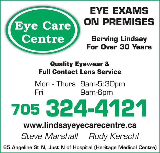 Eye Care Centre (705-324-4121) - Display Ad - EYE EXAMS ON PREMISES Eye Care 705 324-4121 www.lindsayeyecarecentre.ca Steve Marshall    Rudy Kerschl 65 Angeline St N, Just N of Hospital (Heritage Medical Centre) Serving Lindsay Centre For Over 30 Years Quality Eyewear & Full Contact Lens Service Mon - Thurs 9am-5:30pm Fri 9am-6pm