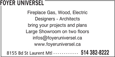 Foyer Universel (514-382-8222) - Display Ad - FOYER UNIVERSEL Fireplace Gas, Wood, Electric Designers - Architects bring your projects and plans Large Showroom on two floors www.foyeruniversel.ca 514 382-8222 8155 Bd St Laurent Mtl ------------ FOYER UNIVERSEL Fireplace Gas, Wood, Electric Designers - Architects bring your projects and plans Large Showroom on two floors www.foyeruniversel.ca 514 382-8222 8155 Bd St Laurent Mtl ------------