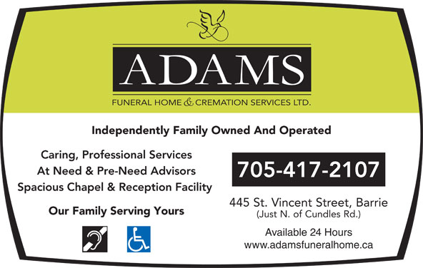 Adams Funeral Home And Cremation Services Ltd (705-728-4344) - Display Ad - Independently Family Owned And Operated FUNERAL HOME     CREMATION SERVICES LTD. Caring, Professional Services At Need & Pre-Need Advisors 705-417-2107 Spacious Chapel & Reception Facility 445 St. Vincent Street, Barrie Our Family Serving Yours (Just N. of Cundles Rd.) Available 24 Hours www.adamsfuneralhome.ca