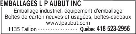Emballages L P Aubut Inc (418-523-2956) - Annonce illustrée======= - Emballage industriel, équipement d'emballage Boîtes de carton neuves et usagées, boîtes-cadeaux www.lpaubut.com Québec 418 523-2956 1135 Taillon ---------------- EMBALLAGES L P AUBUT INC