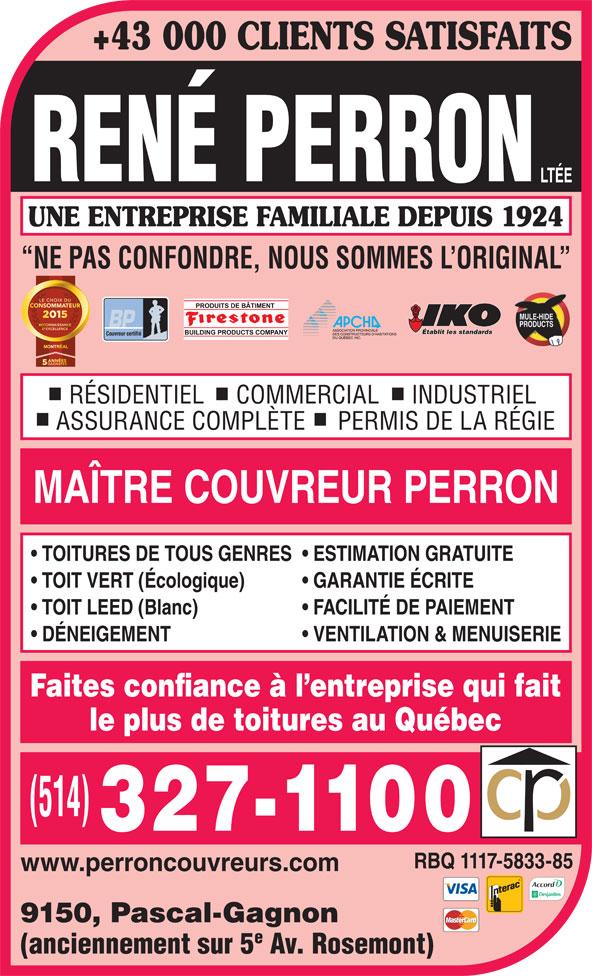 Couvreur René Perron Ltée (514-327-1100) - Annonce illustrée======= - +43 000 CLIENTS SATISFAITS UNE ENTREPRISE FAMILIALE DEPUIS 1924 NE PAS CONFONDRE, NOUS SOMMES L ORIGINAL Établit les standards Couvreur certifié RÉSIDENTIEL     COMMERCIAL     INDUSTRIEL ASSURANCE COMPLÈTE     PERMIS DE LA RÉGIE MAÎTRE COUVREUR PERRON TOITURES DE TOUS GENRES  ESTIMATION GRATUITE TOIT VERT (Écologique) GARANTIE ÉCRITE TOIT LEED (Blanc) FACILITÉ DE PAIEMENT DÉNEIGEMENT VENTILATION & MENUISERIE Faites confiance à l entreprise qui fait le plus de toitures au Québec RBQ 1117-5833-85 www.perroncouvreurs.com 9150, Pascal-Gagnon (anciennement sur 5 Av. Rosemont)