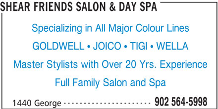 Shear Friends Salon & Day Spa (902-564-5998) - Display Ad - SHEAR FRIENDS SALON & DAY SPA Specializing in All Major Colour Lines GOLDWELL  JOICO  TIGI  WELLA Master Stylists with Over 20 Yrs. Experience Full Family Salon and Spa ---------------------- 902 564-5998 1440 George