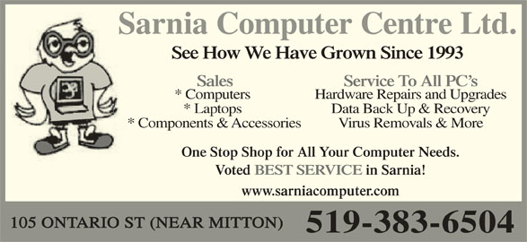 Sarnia Computer Centre Ltd (519-383-6504) - Display Ad - Sarnia Computer Centre Ltd.S See How We Have Grown Since 1993 Service To All PC s Sales * Computers Hardware Repairs and Upgrades * Laptops Data Back Up & Recovery * Components & Accessories Virus Removals & More One Stop Shop for All Your Computer Needs. Voted BEST SERVICE in Sarnia! www.sarniacomputer.com 105 ONTARIO ST (NEAR MITTON) 519-383-6504