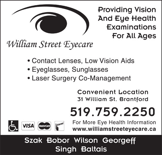 William Street Eyecare (519-759-2250) - Display Ad - Providing Vision And Eye Health Examinations For All Ages Contact Lenses, Low Vision Aids Eyeglasses, Sunglasses Laser Surgery Co-Management Convenient Location 31 William St. Brantford 519.759.2250 For More Eye Health Information www.williamstreeteyecare.ca Szak  Bobor  Wilson  Georgeff Singh  Baltais