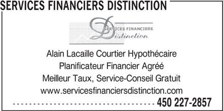 Services Financiers Distinction (450-227-2857) - Annonce illustrée======= - SERVICES FINANCIERS DISTINCTION Alain Lacaille Courtier Hypothécaire Planificateur Financier Agréé Meilleur Taux, Service-Conseil Gratuit www.servicesfinanciersdistinction.com ----------------------------------- 450 227-2857