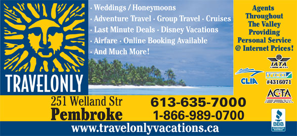 Travelonly (613-635-7000) - Display Ad - · Weddings / Honeymoons Agents Throughout · Adventure Travel · Group Travel · Cruises The Valley · Last Minute Deals · Disney Vacations Providing Personal Service · Airfare · Online Booking Available · And Much More #4316071 251 Welland Str 613-635-7000 1-866-989-0700 Pembroke www.travelonlyvacations.ca