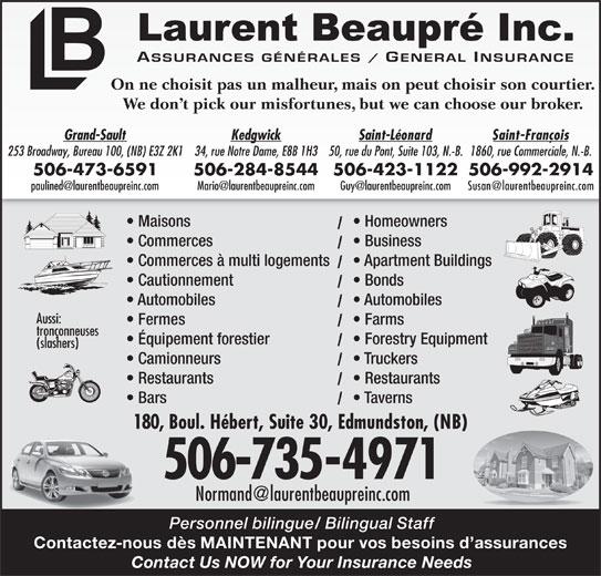 Assurance Laurent Beaupré (506-735-4971) - Annonce illustrée======= - 1860, rue Commerciale, N.-B.253 Broadway, Bureau 100, (NB) E3Z 2K134, rue Notre Dame, E8B 1H350, rue du Pont, Suite 103, N.-B. 506-992-2914506-473-6591 506-284-8544506-423-1122 Maisons Homeowners Commerces Business Commerces à multi logements Apartment Buildings Cautionnement Bonds Automobiles Aussi: Fermes Farms tronçonneuses Équipement forestier Forestry Equipment (slashers) Camionneurs Truckers Restaurants Bars Taverns 180, Boul. Hébert, Suite 30, Edmundston, (NB) 506-735-4971 Personnel bilingue/ Bilingual Staff Contactez-nous dès MAINTENANT pour vos besoins d assurances Contact Us NOW for Your Insurance Needs On ne choisit pas un malheur, mais on peut choisir son courtier. We don t pick our misfortunes, but we can choose our broker. Saint-FrançoisGrand-Sault Kedgwick Saint-Léonard