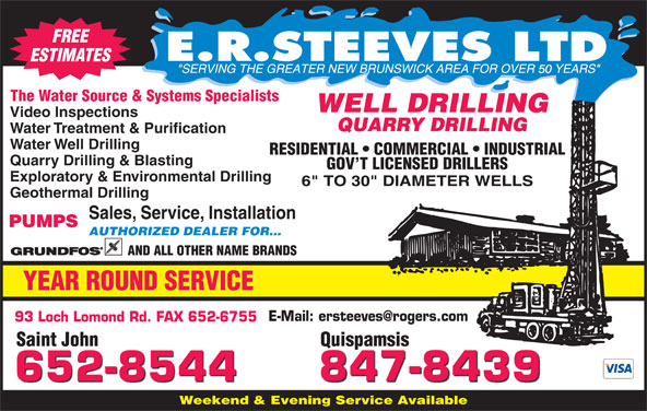 E R Steeves Ltd (506-652-8544) - Display Ad - FREE ESTIMATES 50 The Water Source & Systems Specialists WELL DRILLING Video Inspections QUARRY DRILLING Water Treatment & Purification Water Well Drilling RESIDENTIAL   COMMERCIAL   INDUSTRIAL Quarry Drilling & Blasting GOV T LICENSED DRILLERS Exploratory & Environmental Drilling Geothermal Drilling Sales, Service, Installation PUMPS AUTHORIZED DEALER FOR... AND ALL OTHER NAME BRANDS YEAR ROUND SERVICE 93 Loch Lomond Rd. FAX 652-6755 Saint John QuispamsisSaint John Quispamsis 847-8439 652-8544 Weekend & Evening Service Available