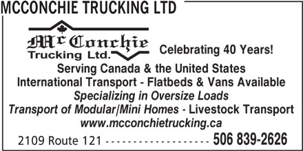 McConchie Trucking (506-839-2626) - Display Ad - Celebrating 40 Years! Serving Canada & the United States International Transport - Flatbeds & Vans Available Specializing in Oversize Loads Transport of Modular/Mini Homes - Livestock Transport www.mcconchietrucking.ca 506 839-2626 2109 Route 121 ------------------- MCCONCHIE TRUCKING LTD