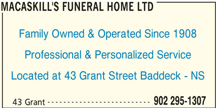 MacAskill's Funeral Home Ltd (902-295-1307) - Display Ad - MACASKILL'S FUNERAL HOME LTD Family Owned & Operated Since 1908 Professional & Personalized Service Located at 43 Grant Street Baddeck - NS -------------------------- 902 295-1307 43 Grant MACASKILL'S FUNERAL HOME LTD