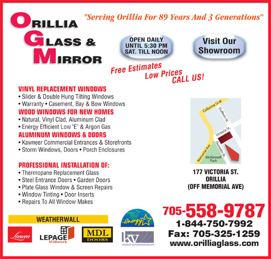 """Orillia Glass & Mirror Ltd (705-325-5441) - Display Ad - """"Serving Orillia For 89 Years And 3 Generations"""" ORILLIA OPEN DAILY Visit Our GLASS & UNTIL 5:30 PM Showroom SAT. TILL NOON IRROR IRROR Storm Windows, Doors   Porch Enclosures McKinnell Park Memorial Ave Victoria St.Dufferin St.Dunedin St.Colborne St WDunedi PROFESSIONAL INSTALLATION OF: 177 VICTORIA ST. Thermopane Replacement Glass ORILLIA Steel Entrance Doors   Garden Doors (OFF MEMORIAL AVE) Plate Glass Window & Screen Repairs Window Tinting   Door Inserts Repairs To All Window Makes 705- 558-9787 WEATHERWALL 1-844-750-7992 Fax: 705-325-1259 LEPAGE www.orilliaglass.com Free EstimatesLow Prices CALL US! VINYL REPLACEMENT WINDOWS Slider & Double Hung Tilting Windows Warranty   Casement, Bay & Bow Windows WOOD WINDOWS FOR NEW HOMES Natural, Vinyl Clad, Aluminum Clad Energy Efficient Low """"E"""" & Argon Gas ALUMINUM WINDOWS & DOORS Kawneer Commercial Entrances & Storefronts n St."""