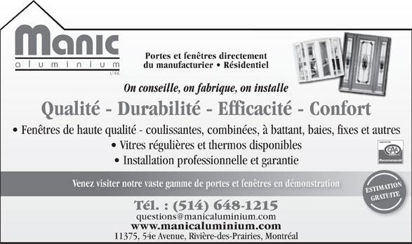 Manic Aluminium Ltée (514-648-1215) - Annonce illustrée======= - Portes et fenêtres directement aluminiu du manufacturier   Résidentiel LTÉE On conseille, on fabrique, on installe Qualité - Durabilité - Efficacité - Confort Fenêtres de haute qualité - coulissantes, combinées, à battant, baies, fixes et autres Vitres régulières et thermos disponibles Recommandé Installation professionnelle et garantie Venez visiter notre vaste gamme de portes et fenêtres en démonstration ESTIMATION GRATUITE Tél. : (514) 648-1215 www.manicaluminium.com 11375, 54e Avenue, Rivière-des-Prairies, Montréal