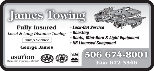 James Towing (506-674-8001) - Display Ad - Fully Insured Lock-Out Service Boosting Local & Long Distance Towing Boats, Mini-Barn & Light Equipment Ramp Service NB Licensed Compound George James 506 674-8001 Fax: 672-3346
