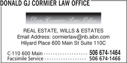 Donald G.J. Cormier Law Office (506-674-1464) - Display Ad - 506 674-1466 DONALD GJ CORMIER LAW OFFICE REAL ESTATE, WILLS & ESTATES Hilyard Place 600 Main St Suite 110C 506 674-1464 C-110 600 Main ------------------- Facsimile Service ------------------