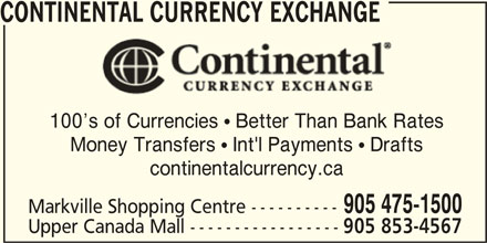 Continental Currency Exchange (905-475-1500) - Display Ad - 905 853-4567 CONTINENTAL CURRENCY EXCHANGE 100 s of Currencies  Better Than Bank Rates Money Transfers  Int'l Payments  Drafts continentalcurrency.ca 905 475-1500 Markville Shopping Centre ---------- Upper Canada Mall ----------------- 905 853-4567 CONTINENTAL CURRENCY EXCHANGE 100 s of Currencies  Better Than Bank Rates Money Transfers  Int'l Payments  Drafts continentalcurrency.ca 905 475-1500 Markville Shopping Centre ---------- Upper Canada Mall -----------------