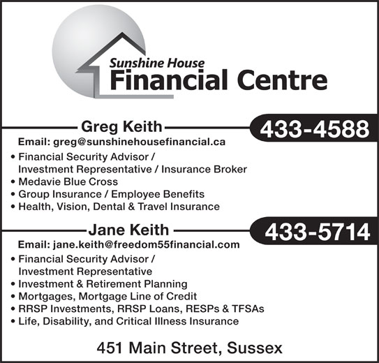 Sunshine House Financial Centre (506-433-4588) - Display Ad - Greg Keith 433-4588 Financial Security Advisor / Investment Representative / Insurance Broker Medavie Blue Cross Group Insurance / Employee Benefits Health, Vision, Dental & Travel Insurance Jane Keith 433-5714 Financial Security Advisor / Investment Representative Investment & Retirement Planning Mortgages, Mortgage Line of Credit RRSP Investments, RRSP Loans, RESPs & TFSAs Life, Disability, and Critical Illness Insurance 451 Main Street, Sussex