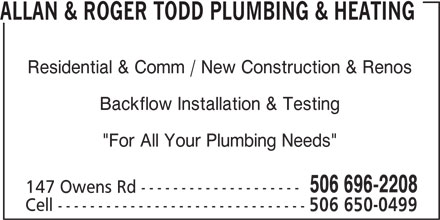 "Allan & Roger Todd Plumbing & Heating (506-696-2208) - Display Ad - ALLAN & ROGER TODD PLUMBING & HEATING Residential & Comm / New Construction & Renos Backflow Installation & Testing ""For All Your Plumbing Needs"" 506 696-2208 147 Owens Rd -------------------- Cell ------------------------------- 506 650-0499"