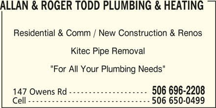 "Allan & Roger Todd Plumbing & Heating (506-696-2208) - Display Ad - ALLAN & ROGER TODD PLUMBING & HEATING Residential & Comm / New Construction & Renos Kitec Pipe Removal ""For All Your Plumbing Needs"" 506 696-2208 147 Owens Rd -------------------- Cell ------------------------------- 506 650-0499"