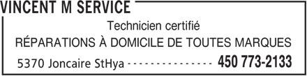 M. Vincent Service (450-773-2133) - Annonce illustrée======= - VINCENT M SERVICE Technicien certifié RÉPARATIONS À DOMICILE DE TOUTES MARQUES --------------- 450 773-2133 5370 Joncaire StHya