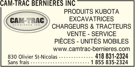 Cam-Trac Bernières Inc (418-831-2324) - Annonce illustrée======= - 1 855 835-2324 CAM-TRAC BERNIERES INC PRODUITS KUBOTA EXCAVATRICES CHARGEURS & TRACTEURS VENTE - SERVICE PIÈCES - UNITÉS MOBILES www.camtrac-bernieres.com 418 831-2324 830 Olivier St-Nicolas -------------- Sans frais ------------------------