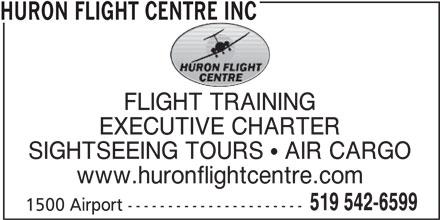 Huron Flight Centre Inc (519-542-6599) - Display Ad - HURON FLIGHT CENTRE INC EXECUTIVE CHARTER SIGHTSEEING TOURS  AIR CARGO www.huronflightcentre.com 519 542-6599 1500 Airport ---------------------- HURON FLIGHT CENTRE INC FLIGHT TRAINING EXECUTIVE CHARTER SIGHTSEEING TOURS  AIR CARGO www.huronflightcentre.com 519 542-6599 1500 Airport ---------------------- FLIGHT TRAINING