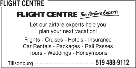 Flight Centre Canada (519-488-9112) - Display Ad - FLIGHT CENTRE Let our airfare experts help you plan your next vacation! Flights - Cruises - Hotels - Insurance Car Rentals - Packages - Rail Passes Tours - Weddings - Honeymoons 519 488-9112 Tillsonburg ------------------------