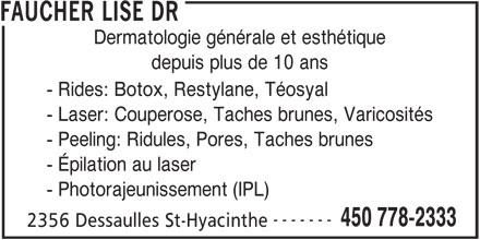Faucher Lise Dr (450-778-2333) - Annonce illustrée======= - FAUCHER LISE DR Dermatologie générale et esthétique depuis plus de 10 ans - Rides: Botox, Restylane, Téosyal - Laser: Couperose, Taches brunes, Varicosités - Peeling: Ridules, Pores, Taches brunes - Épilation au laser - Photorajeunissement (IPL) ------- 450 778-2333 2356 Dessaulles St-Hyacinthe