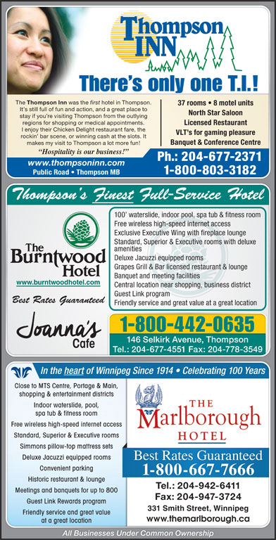 Thompson Inn (204-677-2371) - Display Ad - Fax: 204-947-3724 Guest Link Rewards programGuest Link Rewards program 331 Smith Street, Winnipeg331 Smith Street, Winnipeg Friendly service and great valueFriendly service and great value www.themarlborough.cawww.themarlborough.ca at a great locationat a great location All Businesses Under Common Ownership Meetings and banquets for up to 800Meetings and banquets for up to 800 There s only one T.I.! The Thompson Inn was the first hotel in Thompson. 37 rooms   8 motel units It s still full of fun and action, and a great place to North Star Saloon stay if you re visiting Thompson from the outlying regions for shopping or medical appointments. Licensed Restaurant I enjoy their Chicken Delight restaurant fare, the VLT s for gaming pleasure rockin  bar scene, or winning cash at the slots. It Banquet & Conference Centre makes my visit to Thompson a lot more fun! Hospitality is our business! Ph.: 204-677-2371 www.thompsoninn.com 1-800-803-3182 Public Road   Thompson MB Thompson s Finest Full-Service HotelThompson s Finest Full-Service Hotel 100  waterslide, indoor pool, spa tub & fitness room100  waterslide, indoor pool, spa tub & fitness room Free wireless high-speed internet accessFree wireless high-speed internet access Exclusive Executive Wing with fireplace loungeExclusive Executive Wing with fireplace lounge Standard, Superior & Executive rooms with deluxeStandard, Superior & Executive rooms with deluxe amenitiesamenities Deluxe Jacuzzi equipped roomsDeluxe Jacuzzi equipped rooms Grapes Grill & Bar licensed restaurant & loungeGrapes Grill & Bar licensed restaurant & lounge Banquet and meeting facilitiesBanquet and meeting facilities www.burntwoodhotel.com.burntwoodhotel.com Central location near shopping, business districtCentral location near shopping, business district Guest Link programGuest Link program Best Rates GuaranteedBest Rates Guaranteed Friendly service and great value at a great locationFriendly service and gre