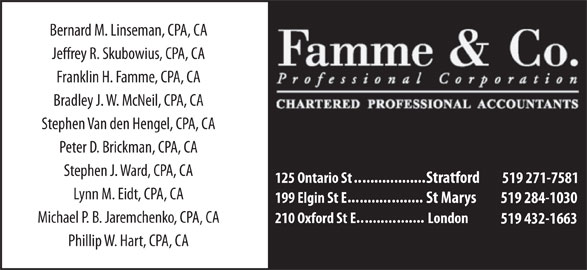 Famme & Co Professional Corporation CharteredAccountants (519-271-7581) - Display Ad - Bernard M. Linseman, CPA, CA Jerey R. Skubowius, CPA, CA Franklin H. Famme, CPA, CA Bradley J. W. McNeil, CPA, CA Stephen Van den Hengel, CPA, CA Peter D. Brickman, CPA, CA Stephen J. Ward, CPA, CA .......... ........ 125 Ontario St Stratford 519 271-7581 Lynn M. Eidt, CPA, CA ... ........ 199 Elgin St E St Marys 519 284-1030 Michael P. B. Jaremchenko, CPA, CA ....... .......... 210 Oxford St E London 519 432-1663 Phillip W. Hart, CPA, CA