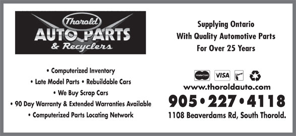 Thorold Auto Parts & Recyclers (905-227-4118) - Display Ad - For Over 25 Years Computerized Inventory Late Model Parts   Rebuildable Cars Supplying Ontario With Quality Automotive Parts www.thoroldauto.com We Buy Scrap Cars 90 Day Warranty & Extended Warranties Available 905 227 4118 Computerized Parts Locating Network 1108 Beaverdams Rd, South Thorold.