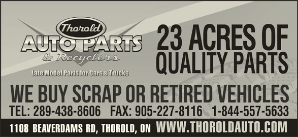 Thorold Auto Parts & Recyclers (905-227-4118) - Display Ad - 23 ACRES OF QUALITY PARTS 1-844-251-9949 TEL: 289-438-8606   FAX: 905-227-8116   1-844-557-5633   FAX: 905-227-8116 1108 BEAVERDAMS RD, THOROLD, ON WWW.THOROLDAUTO.COM1108BEAVERDAMS RD, THOROLD, ONWWW.THOROLDAUTO.COM