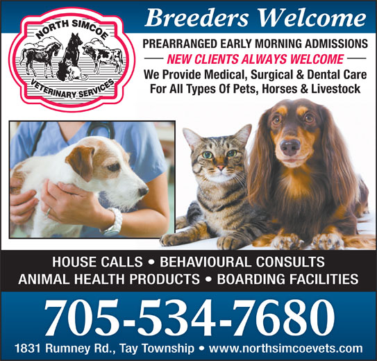 North Simcoe Veterinary Services (705-534-7680) - Display Ad - Breeders Welcome PREARRANGED EARLY MORNING ADMISSIONS NEW CLIENTS ALWAYS WELCOME We Provide Medical, Surgical & Dental Care For All Types Of Pets, Horses & Livestock HOUSE CALLS   BEHAVIOURAL CONSULTS ANIMAL HEALTH PRODUCTS   BOARDING FACILITIES 705-534-7680 1831 Rumney Rd., Tay Township   www.northsimcoevets.com